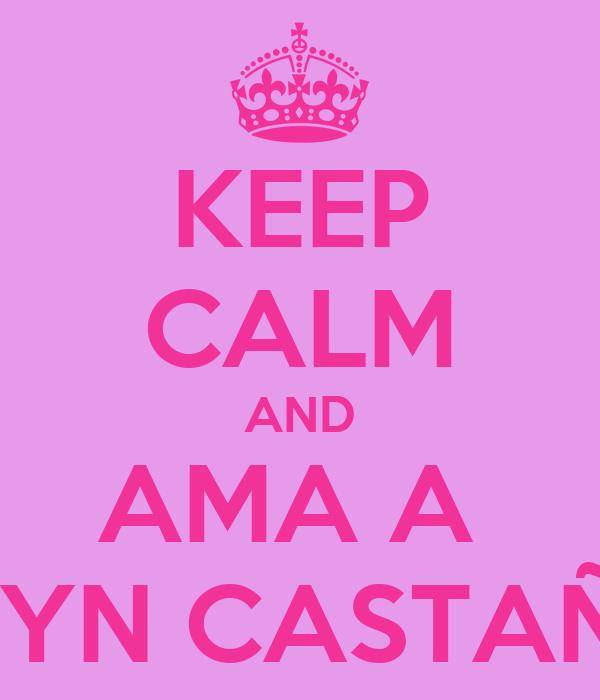 KEEP CALM AND AMA A  EVELYN CASTAÑEDA