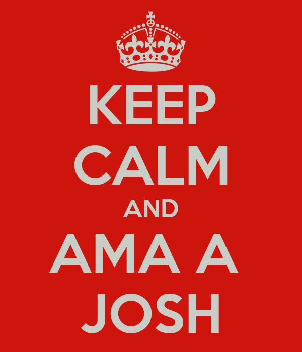 KEEP CALM AND AMA A  JOSH