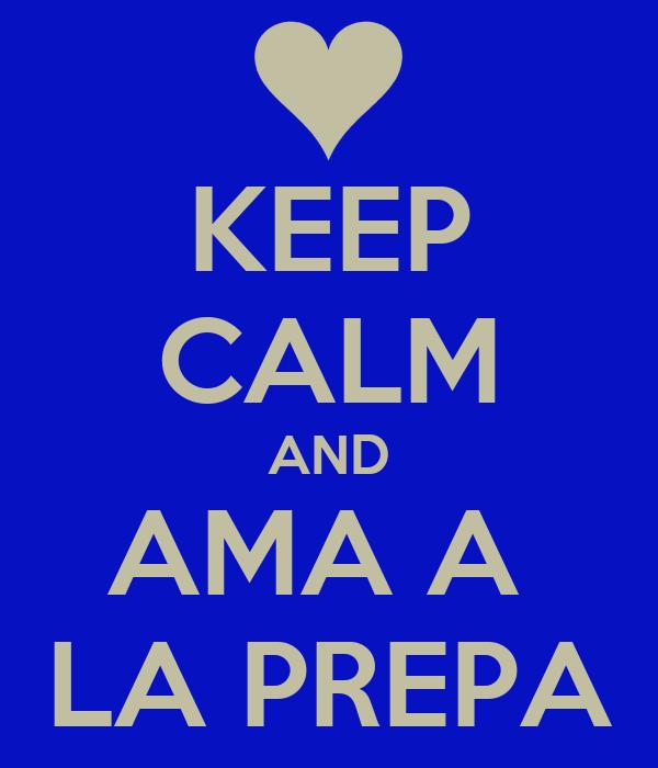 KEEP CALM AND AMA A  LA PREPA