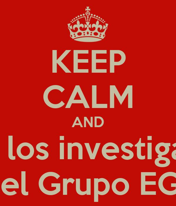 KEEP CALM AND Ama a los investigadores Del Grupo EGE