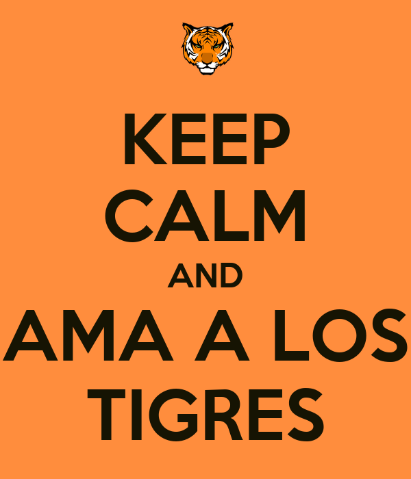 KEEP CALM AND AMA A LOS TIGRES