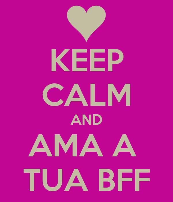 KEEP CALM AND AMA A  TUA BFF