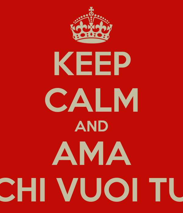 KEEP CALM AND AMA CHI VUOI TU