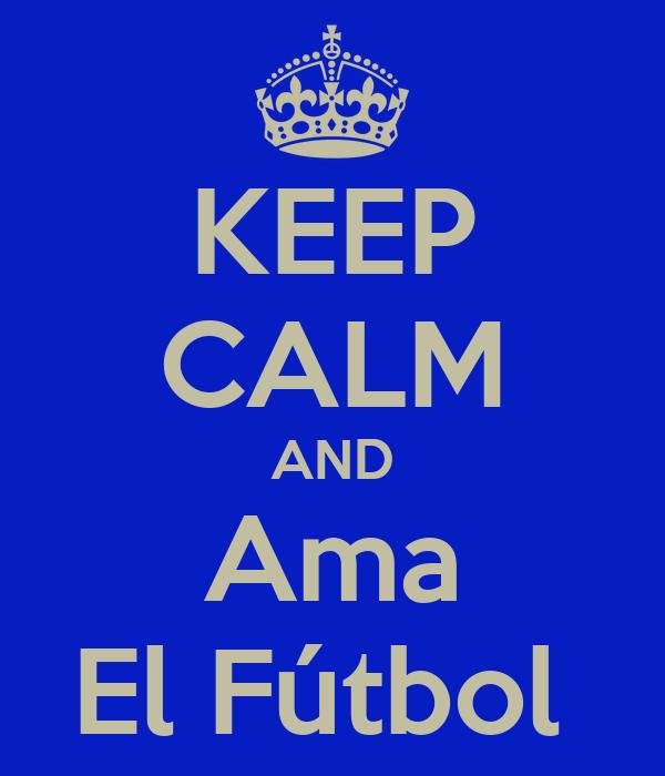 KEEP CALM AND Ama El Fútbol