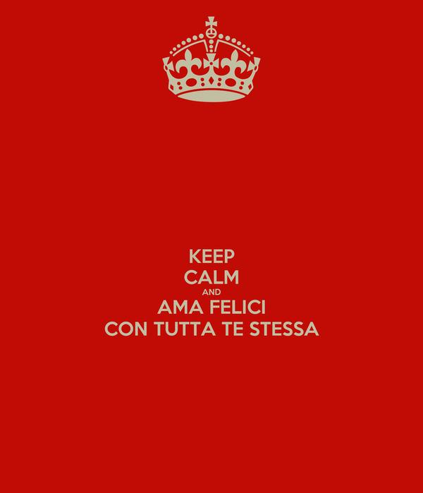 KEEP CALM AND AMA FELICI CON TUTTA TE STESSA