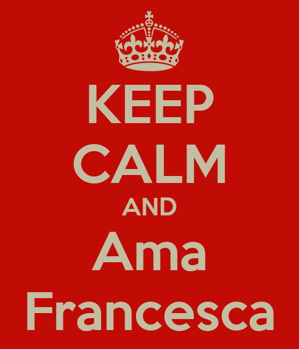 KEEP CALM AND Ama Francesca