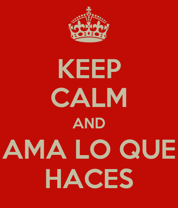 KEEP CALM AND AMA LO QUE HACES