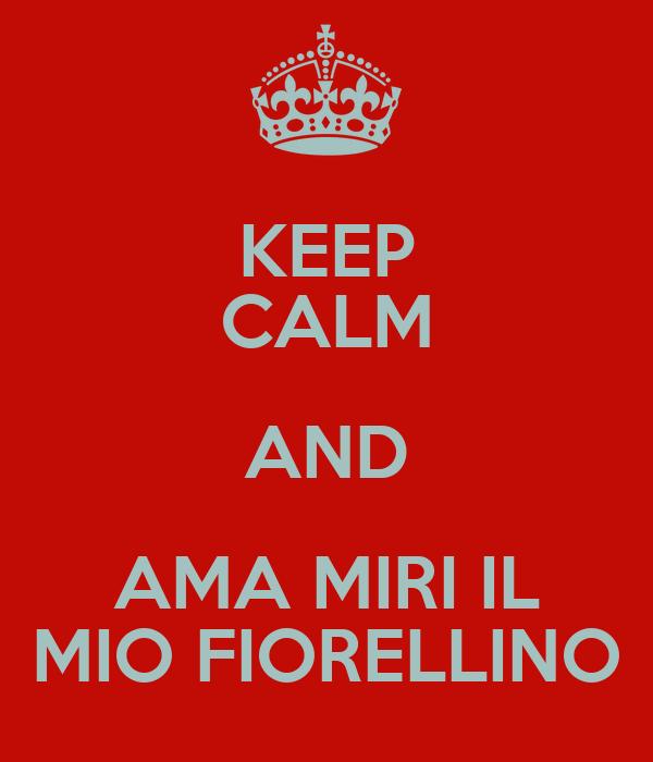 KEEP CALM AND AMA MIRI IL MIO FIORELLINO