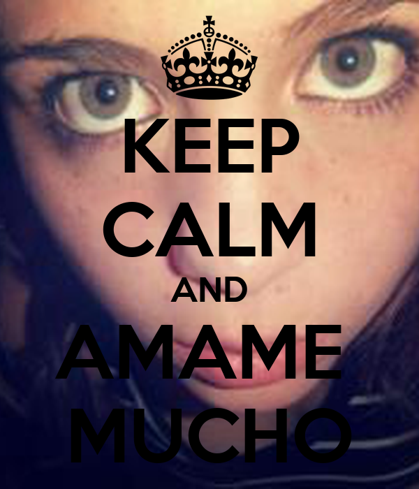 KEEP CALM AND AMAME  MUCHO