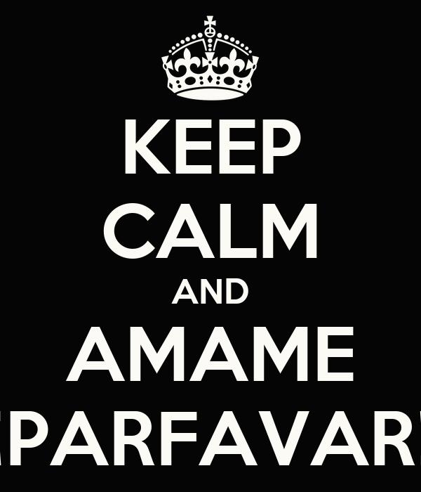 KEEP CALM AND AMAME ¡PARFAVAR!