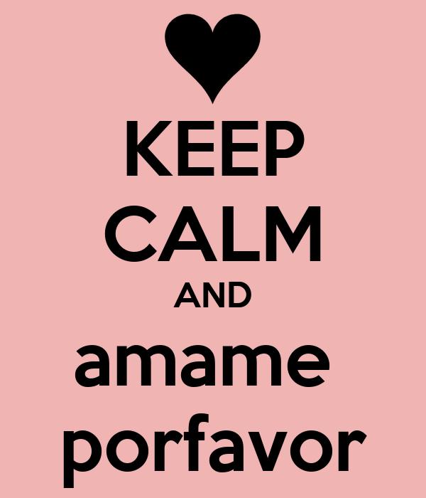 KEEP CALM AND amame  porfavor