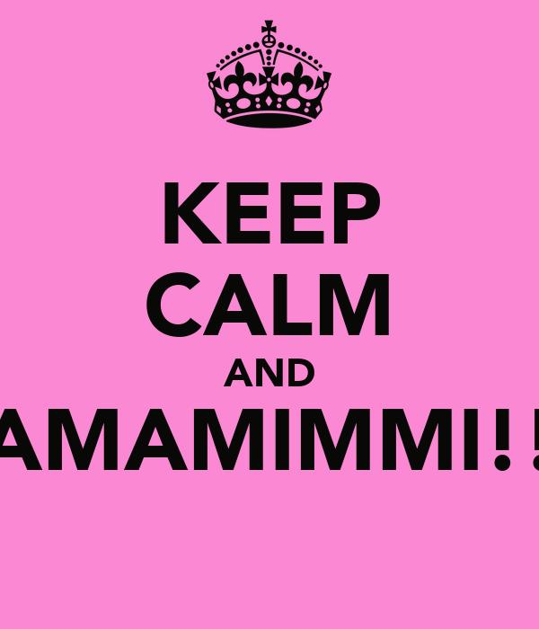 KEEP CALM AND AMAMIMMI!!