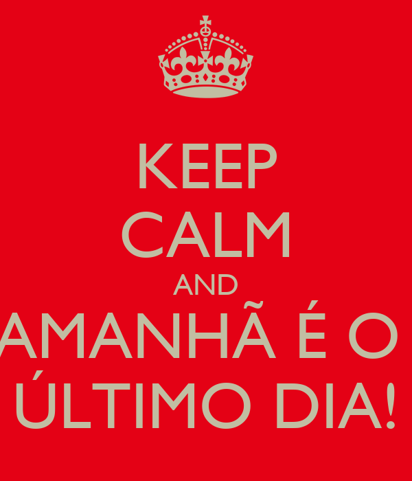 KEEP CALM AND AMANHÃ É O  ÚLTIMO DIA!