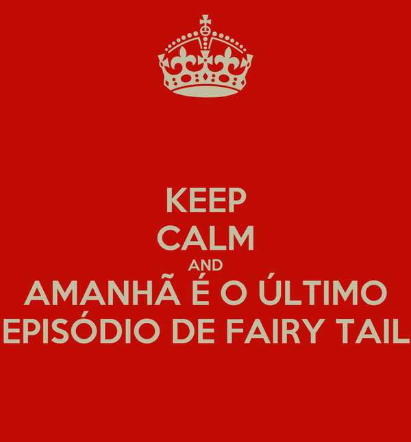KEEP CALM AND AMANHÃ É O ÚLTIMO EPISÓDIO DE FAIRY TAIL