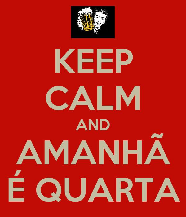 KEEP CALM AND AMANHÃ  É QUARTA