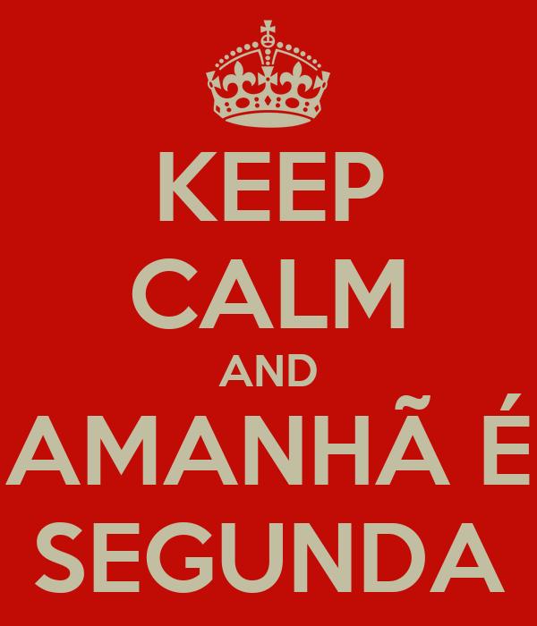 KEEP CALM AND AMANHÃ É SEGUNDA