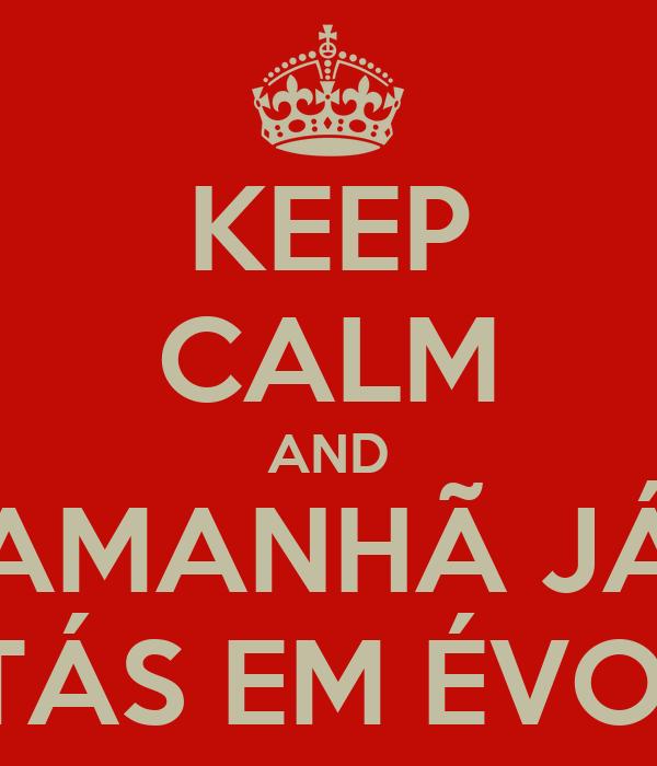 KEEP CALM AND AMANHÃ JÁ ESTÁS EM ÉVORA