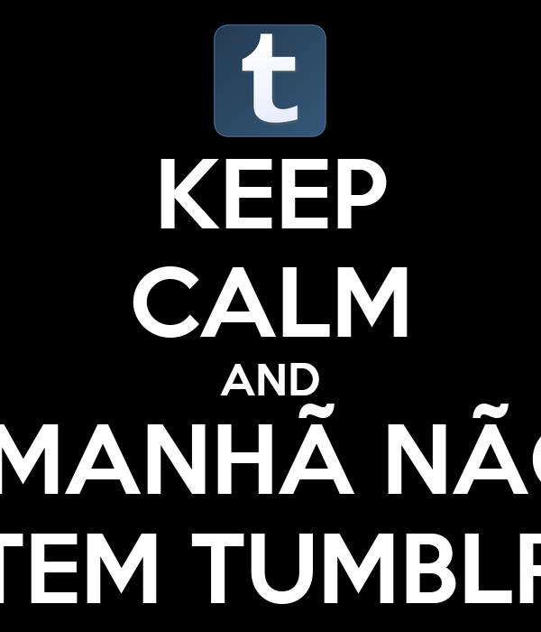 KEEP CALM AND AMANHÃ NÃO  TEM TUMBLR