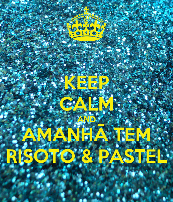 KEEP CALM AND AMANHÃ TEM RISOTO & PASTEL