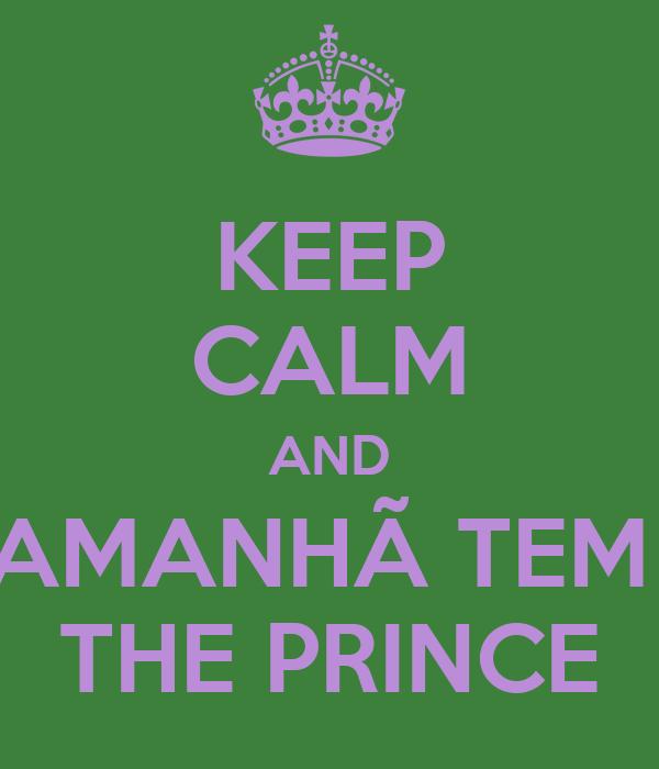 KEEP CALM AND AMANHÃ TEM  THE PRINCE