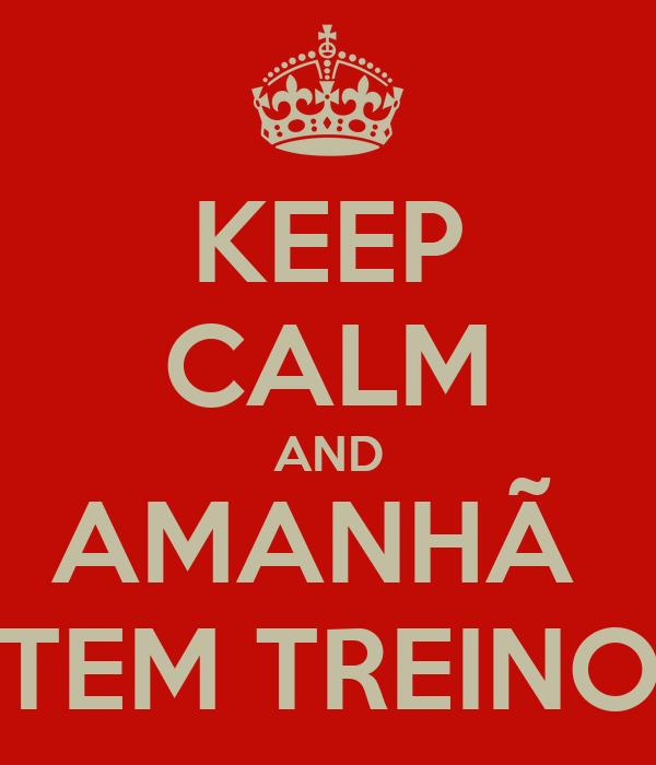 KEEP CALM AND AMANHÃ  TEM TREINO