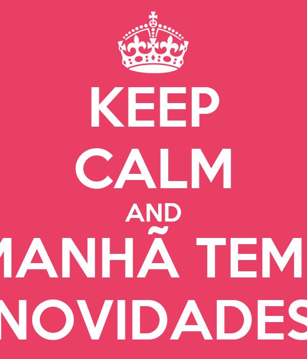 KEEP CALM AND AMANHÃ TEMOS NOVIDADES