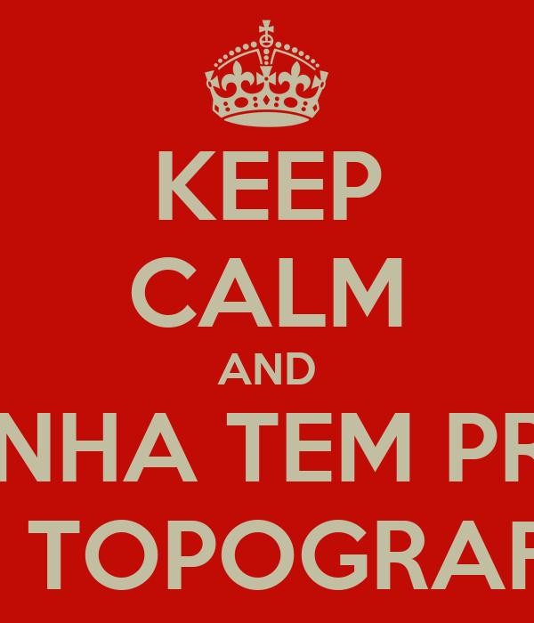 KEEP CALM AND AMANHA TEM PROVA DE TOPOGRAFIA