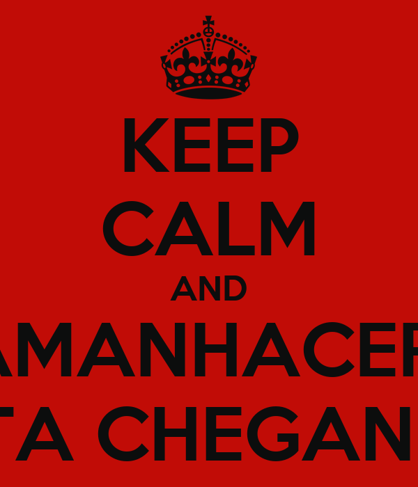 KEEP CALM AND AMANHACER  ESTA CHEGANDO