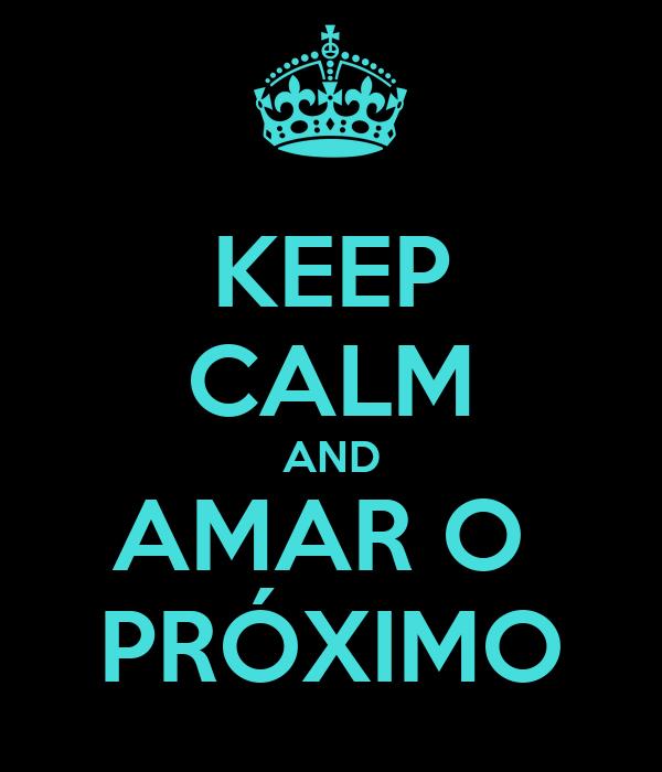 KEEP CALM AND AMAR O  PRÓXIMO