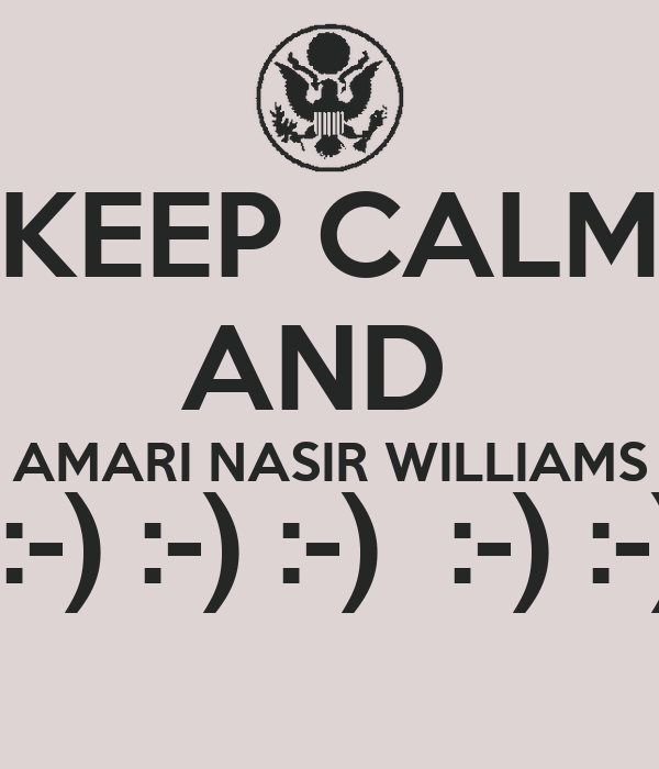 KEEP CALM AND  AMARI NASIR WILLIAMS  :-) :-) :-)  :-) :-)