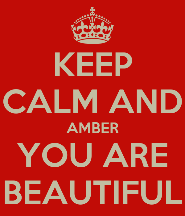 KEEP CALM AND AMBER YOU ARE BEAUTIFUL
