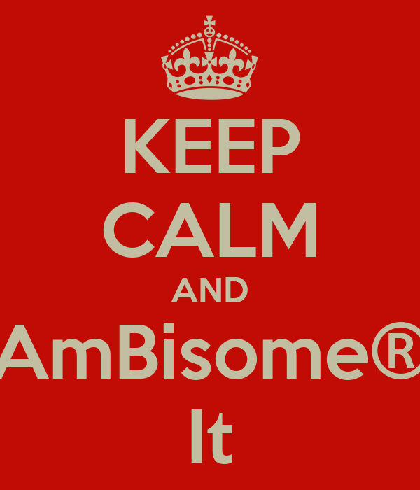 KEEP CALM AND AmBisome® It