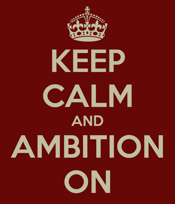 KEEP CALM AND AMBITION ON