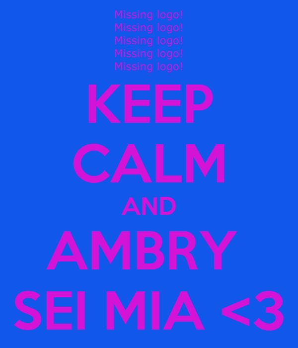 KEEP CALM AND AMBRY  SEI MIA <3
