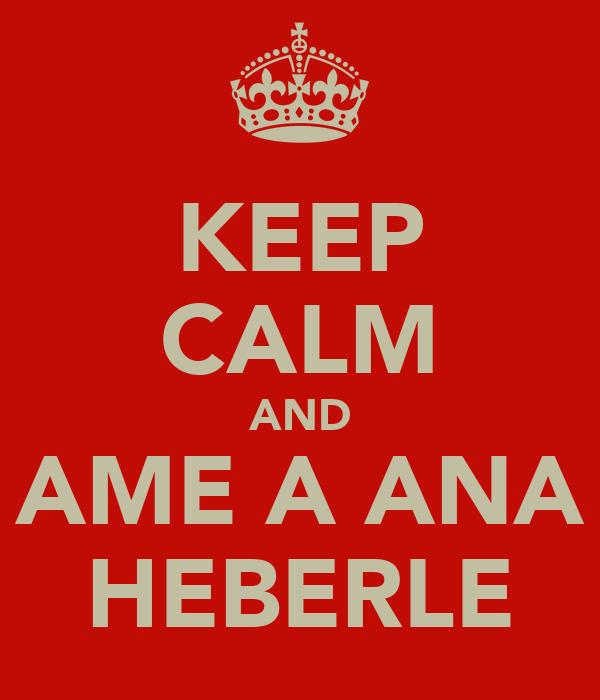 KEEP CALM AND AME A ANA HEBERLE