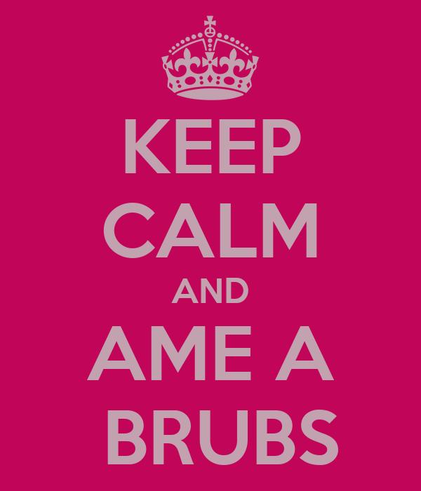 KEEP CALM AND AME A  BRUBS