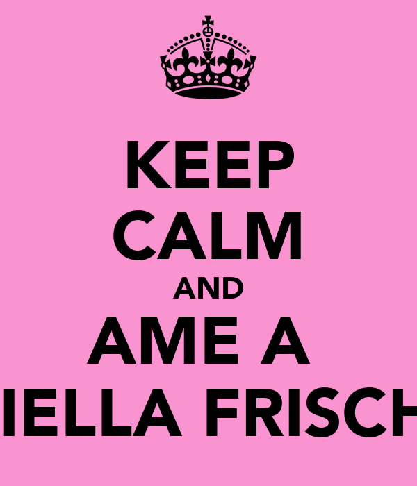 KEEP CALM AND AME A  GABRIELLA FRISCHMAN