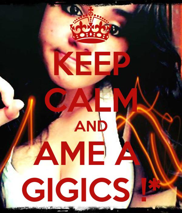 KEEP CALM AND AME A  GIGICS !*