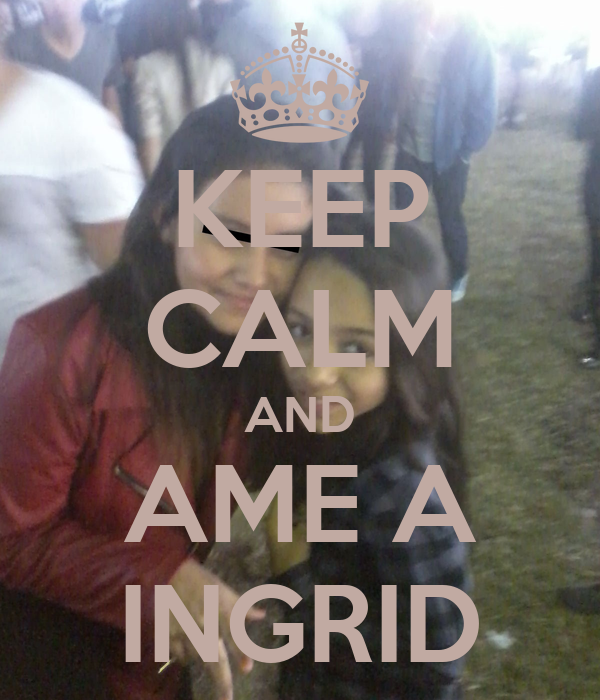 KEEP CALM AND AME A INGRID