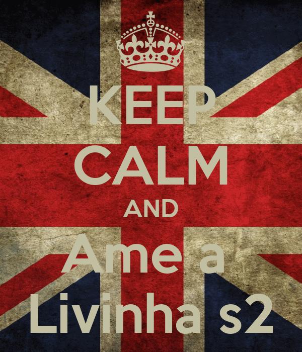 KEEP CALM AND Ame a  Livinha s2
