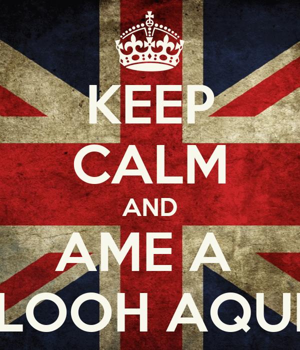 KEEP CALM AND AME A  LOOH AQUI