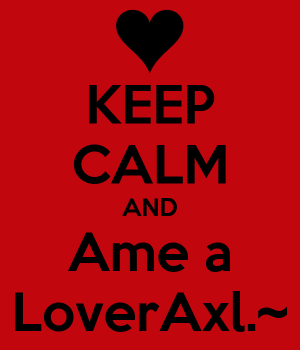 KEEP CALM AND Ame a LoverAxl.~