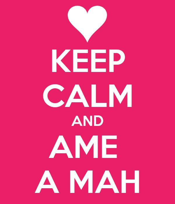 KEEP CALM AND AME  A MAH