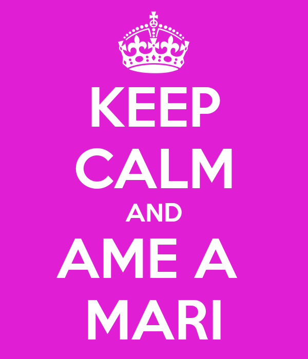 KEEP CALM AND AME A  MARI