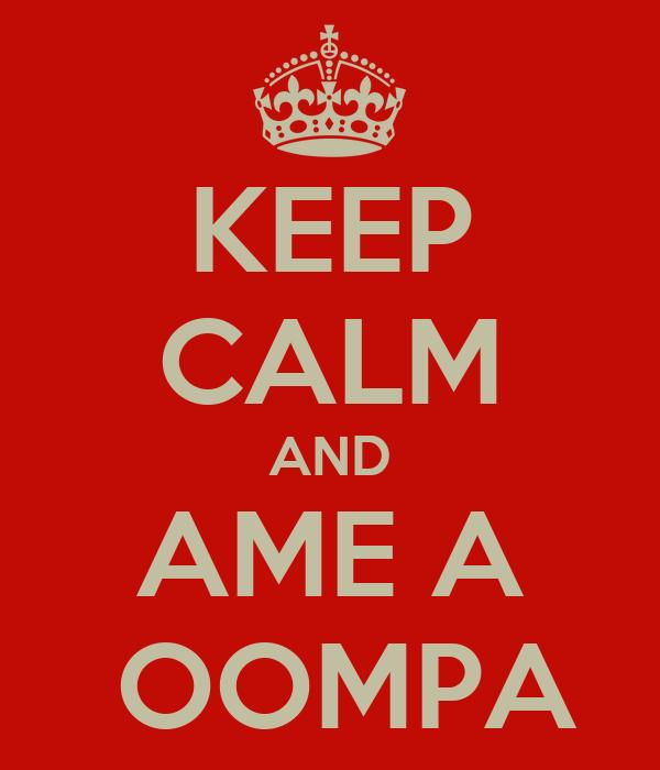 KEEP CALM AND AME A  OOMPA
