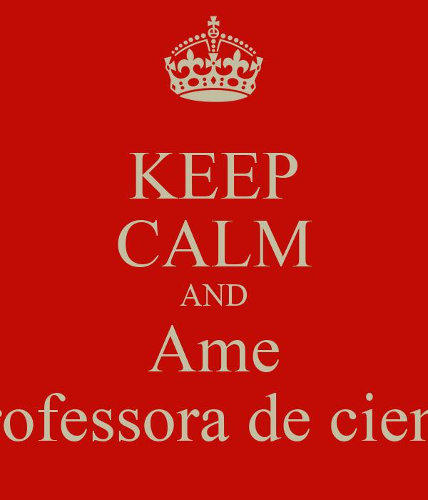 KEEP CALM AND Ame A professora de ciencias