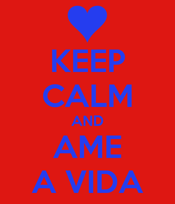 KEEP CALM AND AME A VIDA