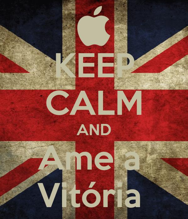 KEEP CALM AND Ame a  Vitória