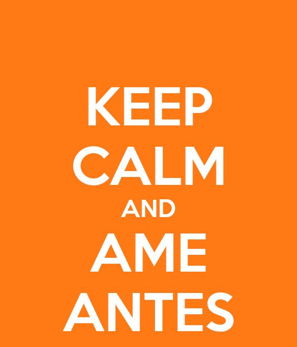 KEEP CALM AND AME ANTES
