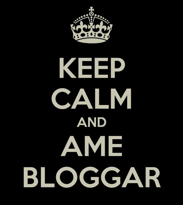 KEEP CALM AND AME BLOGGAR